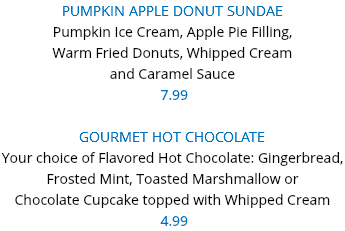 PUMPKIN APPLE DONUT SUNDAE Pumpkin Ice Cream, Apple Pie Filling, Warm Fried Donuts, Whipped Cream and Caramel Sauce 7.99 GOURMET HOT CHOCOLATE Your choice of Flavored Hot Chocolate: Gingerbread, Frosted Mint, Toasted Marshmallow or Chocolate Cupcake topped with Whipped Cream 4.99